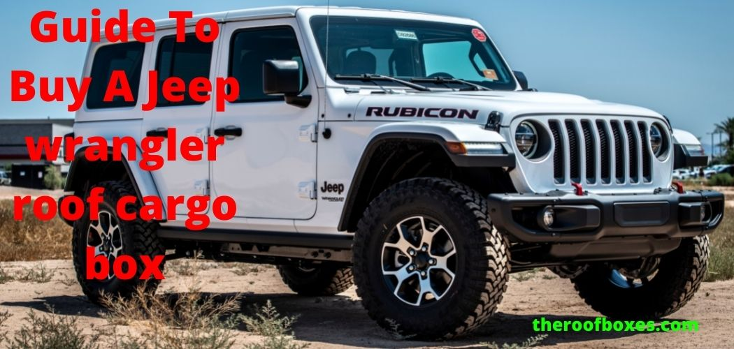 The Full Guide To Buy A Jeep wrangler roof cargo box