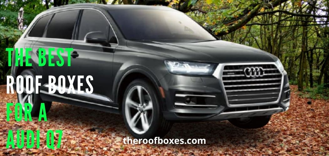 Best Audi Q7 Roof Box: A Complete Guide