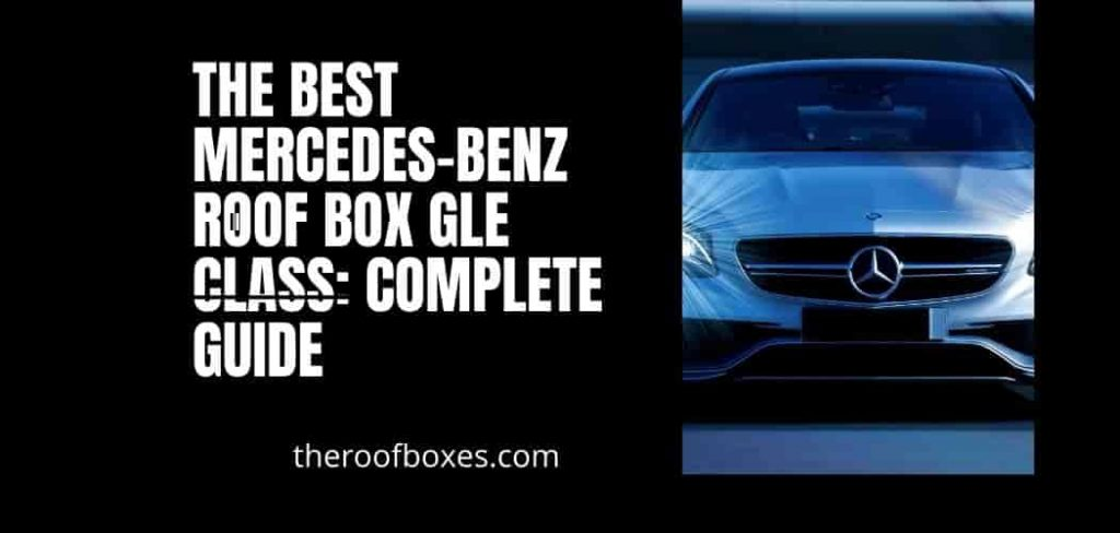 The Best Mercedes-Benz GLE Roof Box: Complete Guide