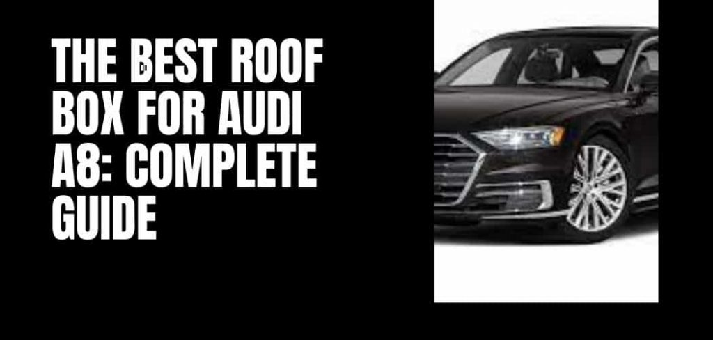 The Best Roof Box For Audi A8: Complete Guide