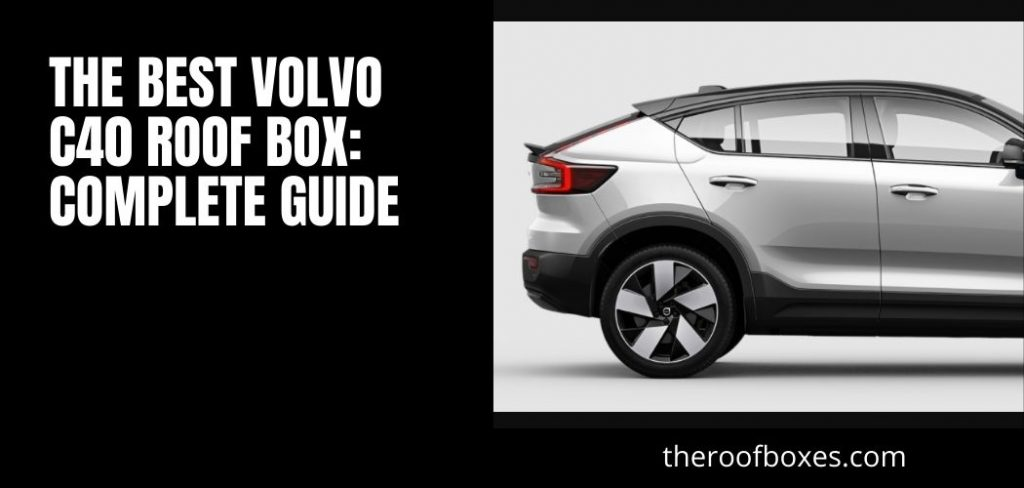 The Best Volvo C40 Roof Box: Complete Guide