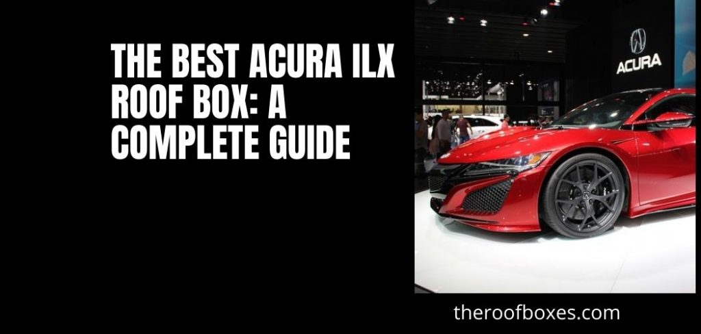 The Best Acura ILX Roof Box: A Complete Guide