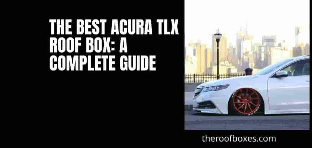The Best Acura TLX Roof Box: A Complete Guide