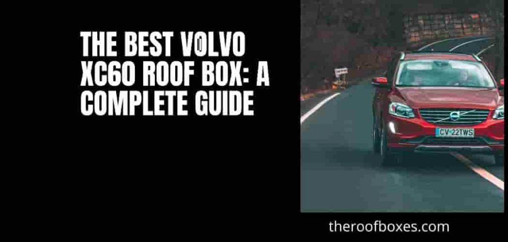 The Best Volvo XC60 Roof Box: A Complete Guide