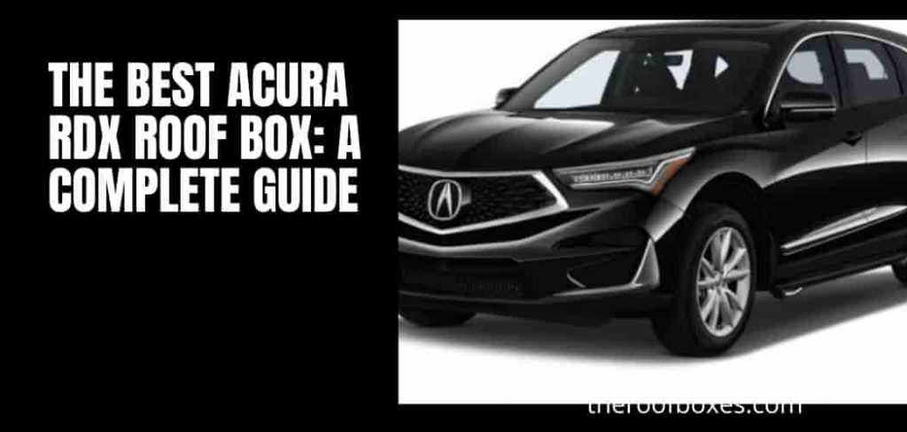 The Best Acura RDX Roof Box: A Complete Guide