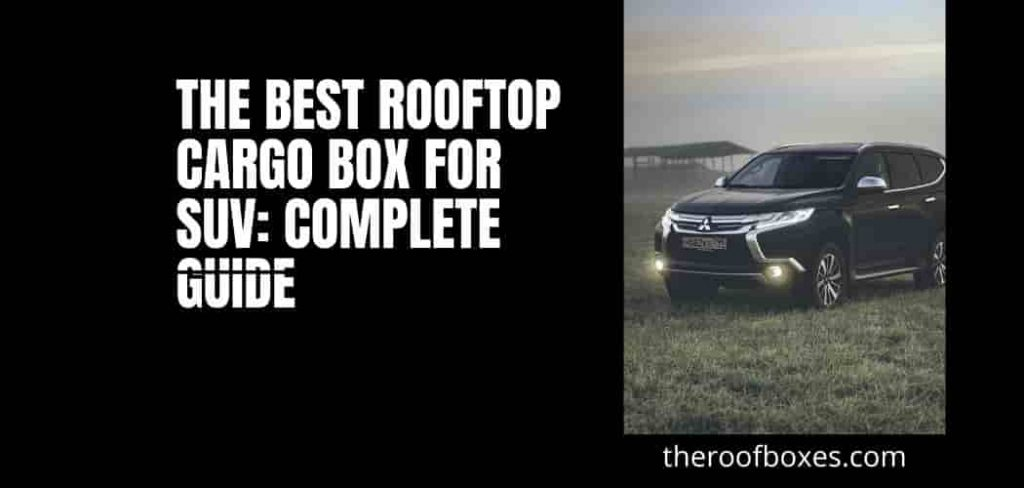 The Best Rooftop Cargo Box For SUV: Complete Guide