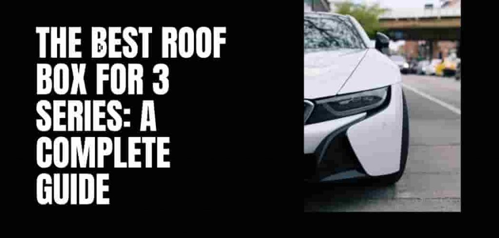 Roof Box For BMW 3 Series: A Complete Guide