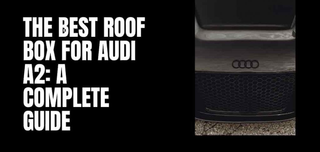 The Best Roof Box for Audi A2: A Complete Guide
