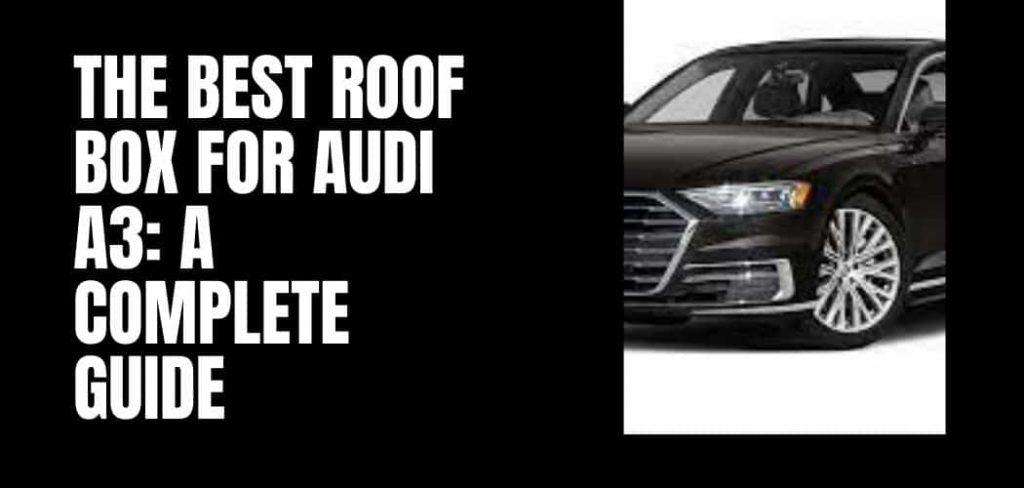 The Best Roof Box for Audi A3: A Complete Guide