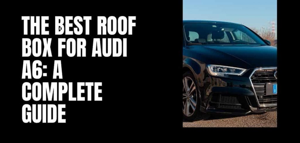 The Best Roof Box for Audi A6: A Complete Guide