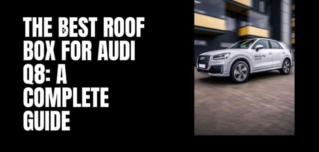 The Best Roof Box for Audi Q8: A Complete Guide