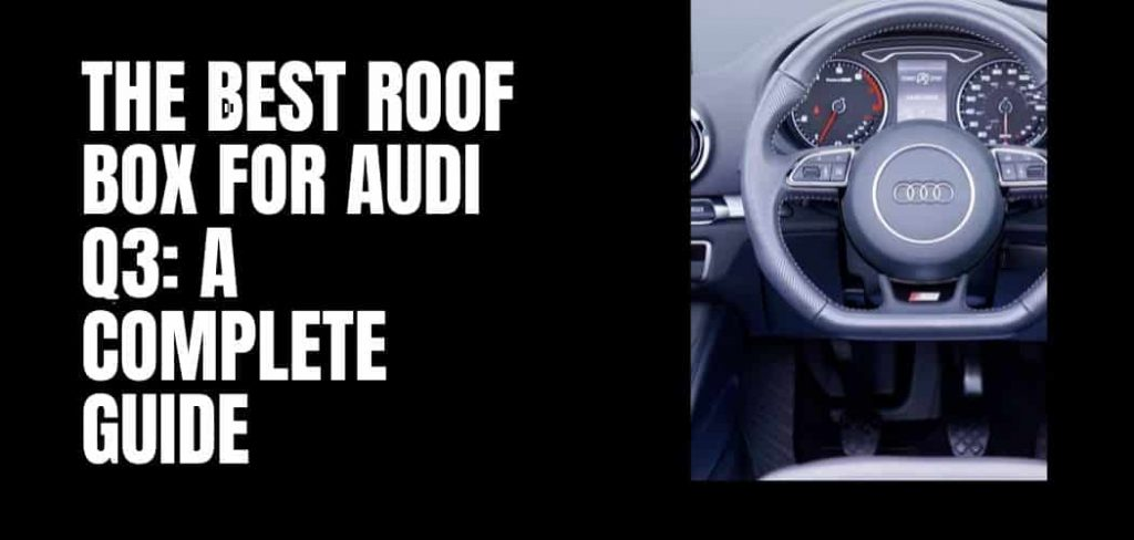 The Best Roof Box for audi q3: A Complete Guide