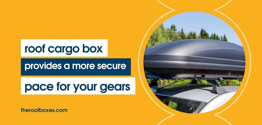 rooftop box cargo provide more secure space for your gears