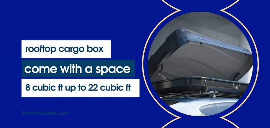 Rooftop cargo boxes come with a space that can either be 8 cubic ft up to 22 cubic ft