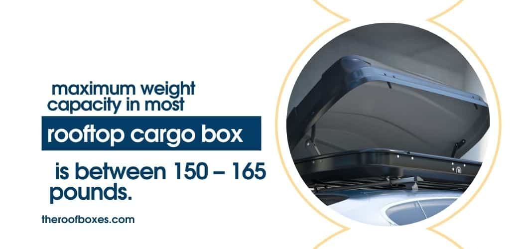 The maximum weight capacity in most cargo boxes ranges between 150 – 165 pounds.-min