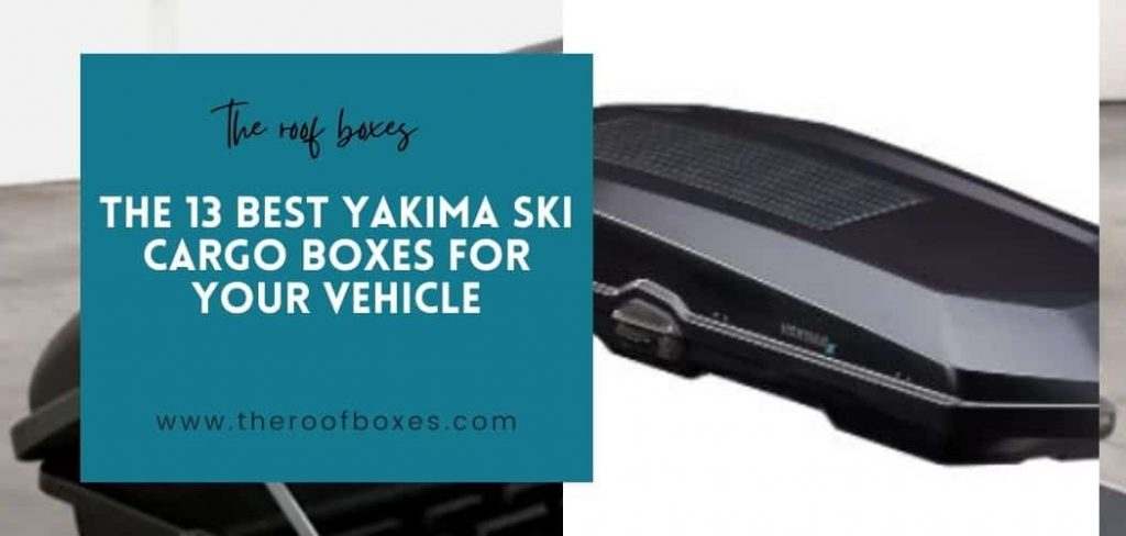 The 13 Best Yakima Ski Cargo Boxes For Your Vehicle